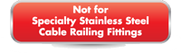 Not For Use with Specialty Stainless Steel Cable Railing Fittings